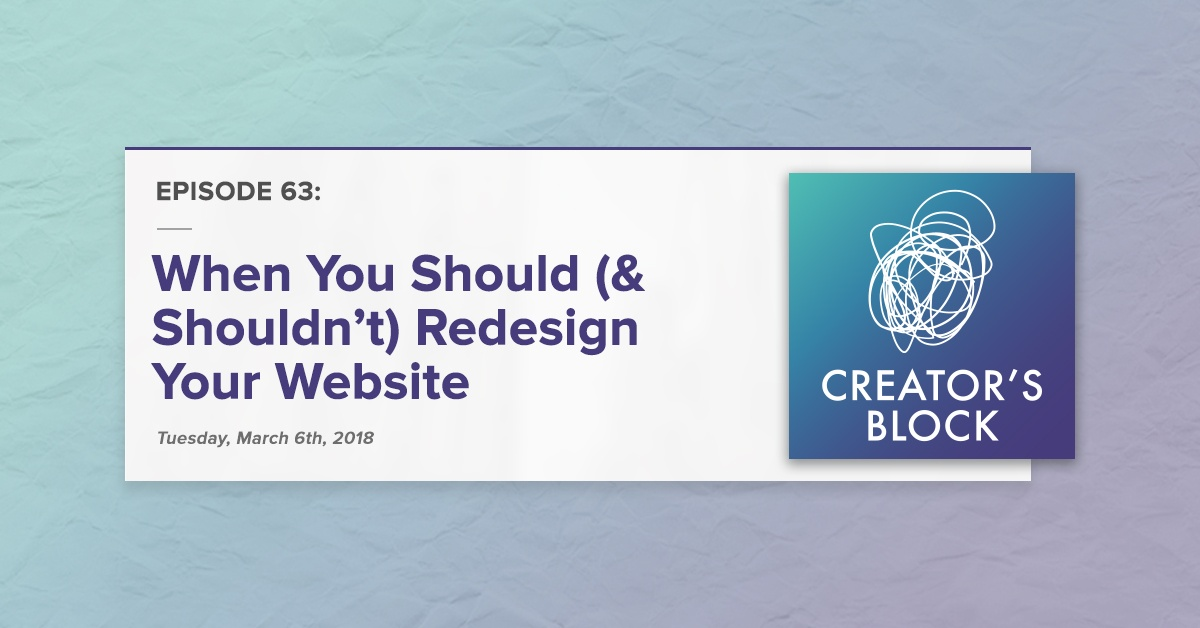 """When You Should (& Shouldn't) Redesign Your Website"" (Creator's Block, Ep. 63)"