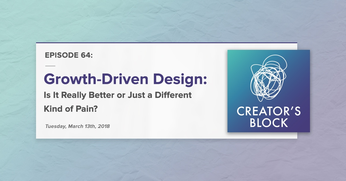 """Growth-Driven Design: Is It Really Better or Just a Different Kind a Pain?"" (Creator's Block, Ep. 64)"