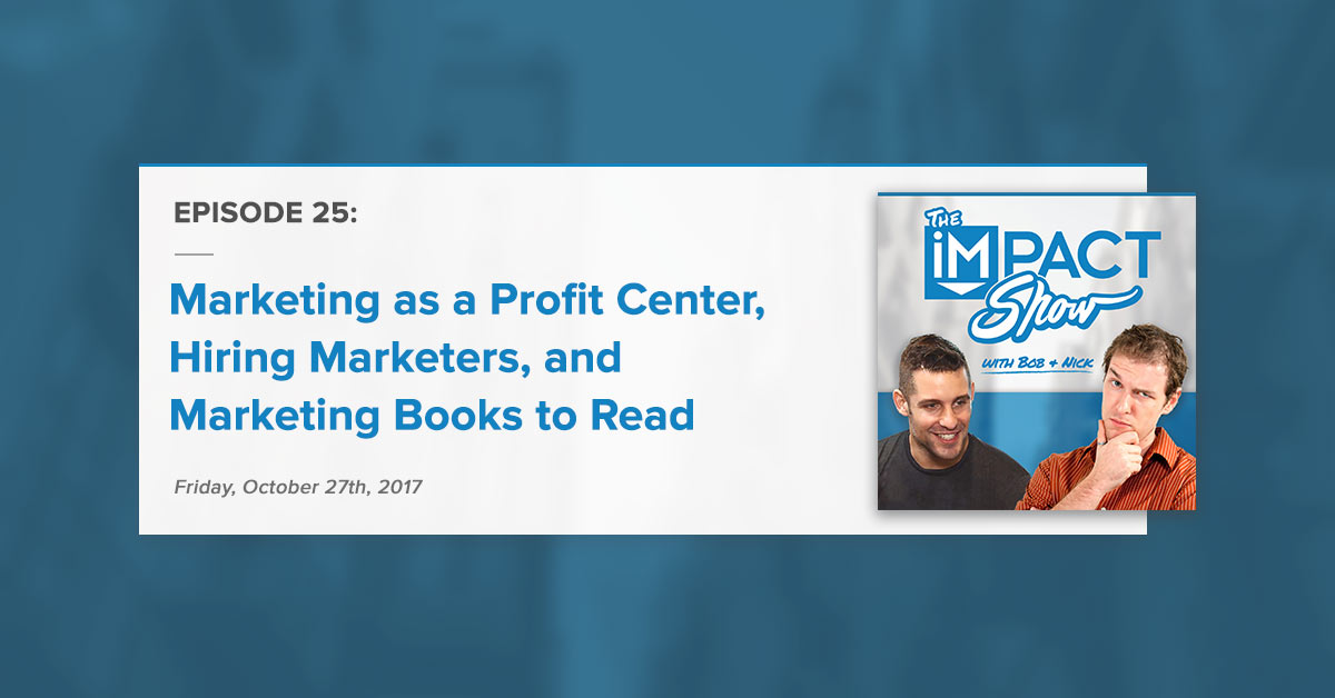 """Marketing as a Profit Center, Hiring Marketers, and Marketing Books to Read:"" The IMPACT Show Ep. 25 [Show Notes]"