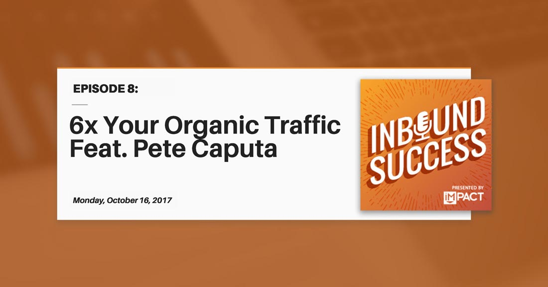 """6x Your Organic Traffic Ft. Pete Caputa"" (Inbound Success Ep. 8)"