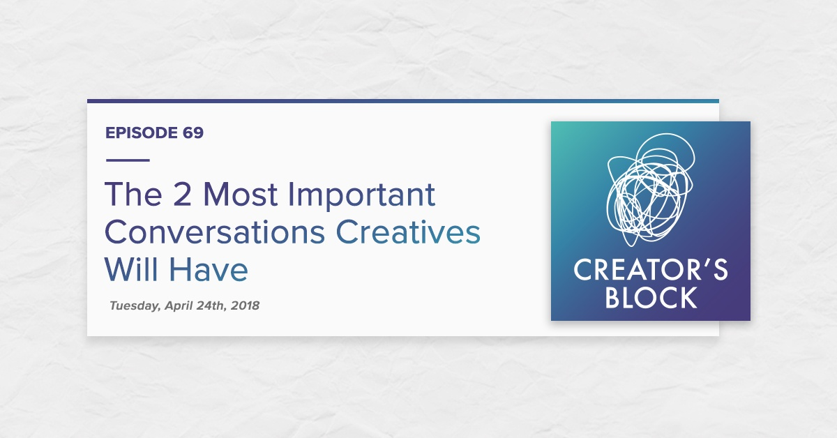 The 2 Most Important Conversations Creatives Will Have (Creator's Block, Ep. 69)