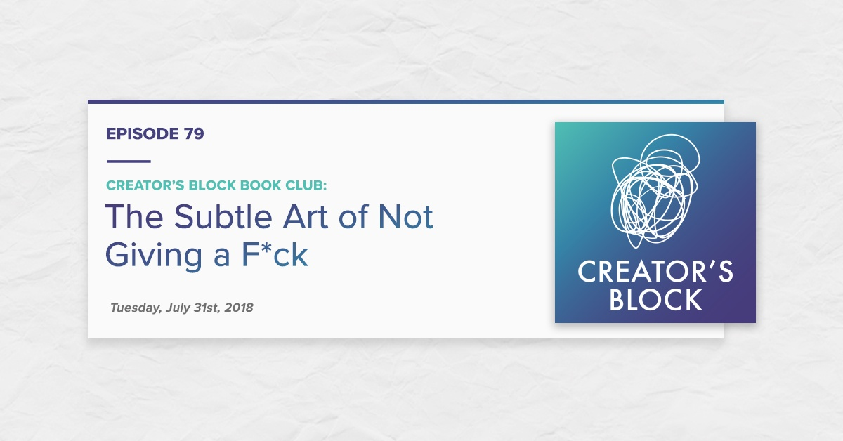 """Creator's Block Book Club: The Subtle Art of Not Giving a F*ck"" (Creator's Block Ep. 79)"