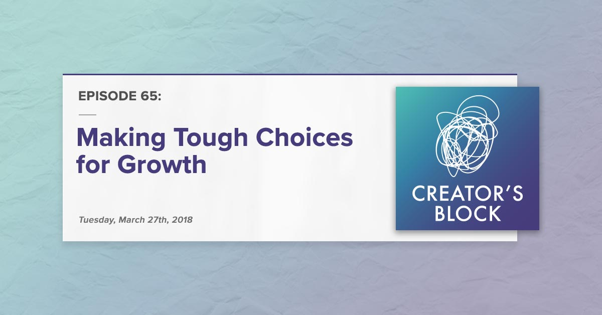 """Making Tough Choices for Growth"" (Creator's Block, Ep. 65)"