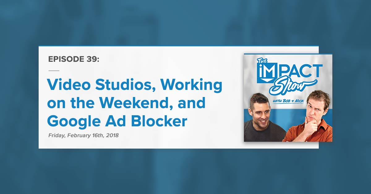 """""""Custom Video Studios, Working on the Weekend, Google Ad Blocking and More"""" The IMPACT Show Ep. 39 [Show Notes]"""