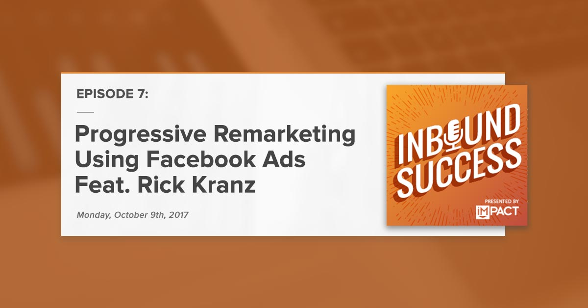 Progressive Remarketing with Facebook Ads Ft. Rick Kranz (Inbound Success Podcast Ep. 7)