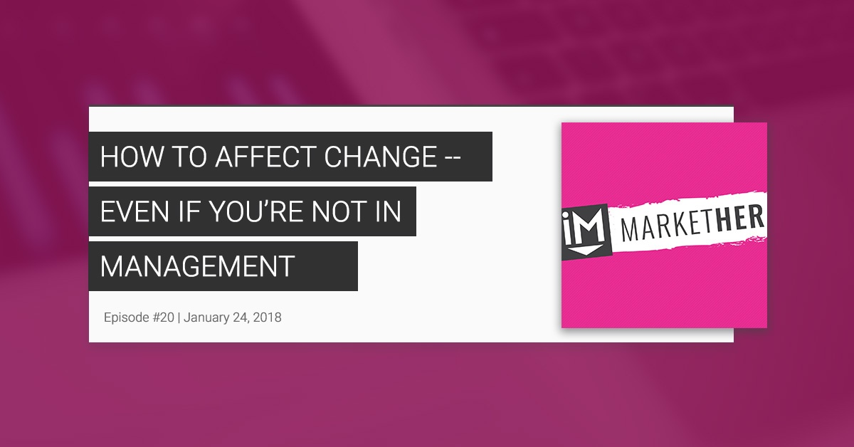 How to Affect Change -- Even if You're Not in Management (ft. Heidi Schmidt) [MarketHer Ep. 20]