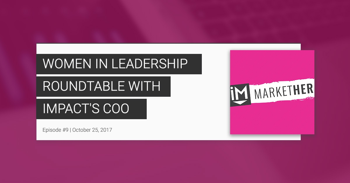 """""""A Women in Leadership Roundtable with IMPACT's COO:"""" (MarketHer Episode #9)"""