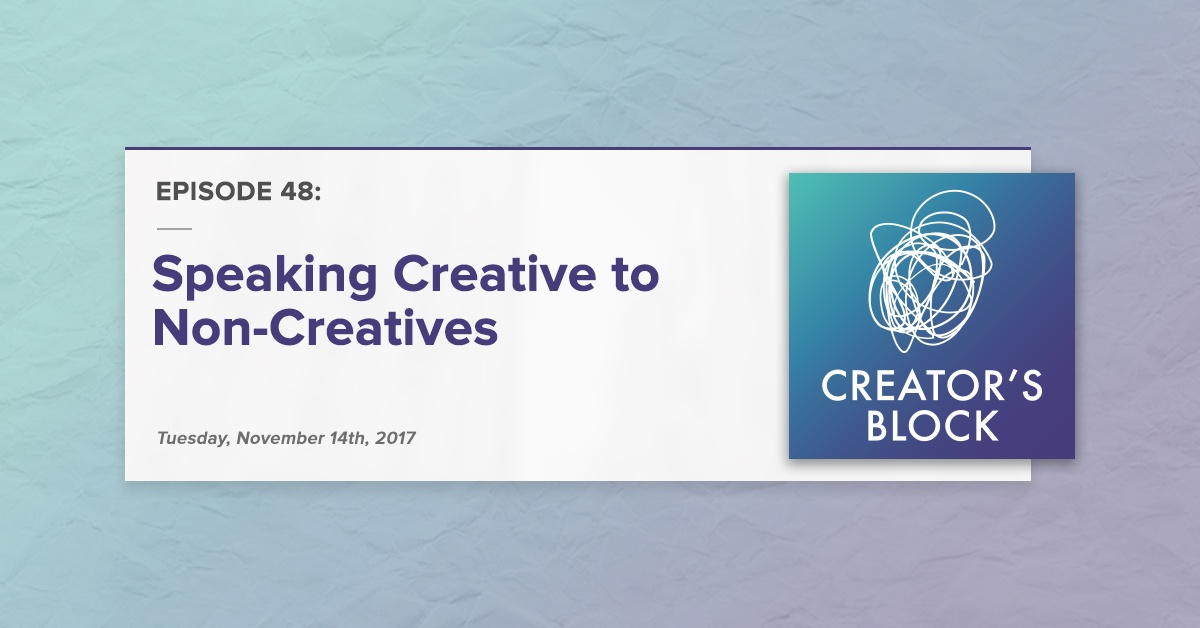 Creator's Block #48: Speaking Creative to Non-Creatives [Podcast]