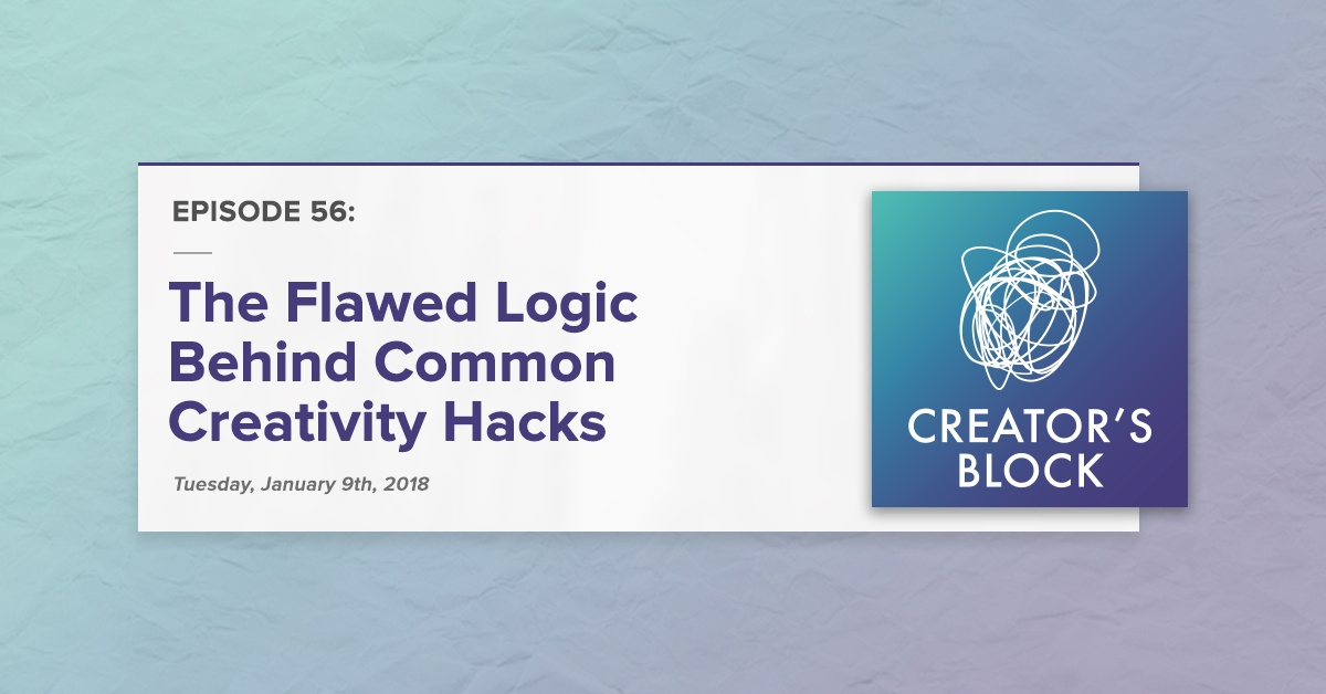 The Flawed Logic Behind Common Creativity Hacks (Creator's Block, Ep. 56)