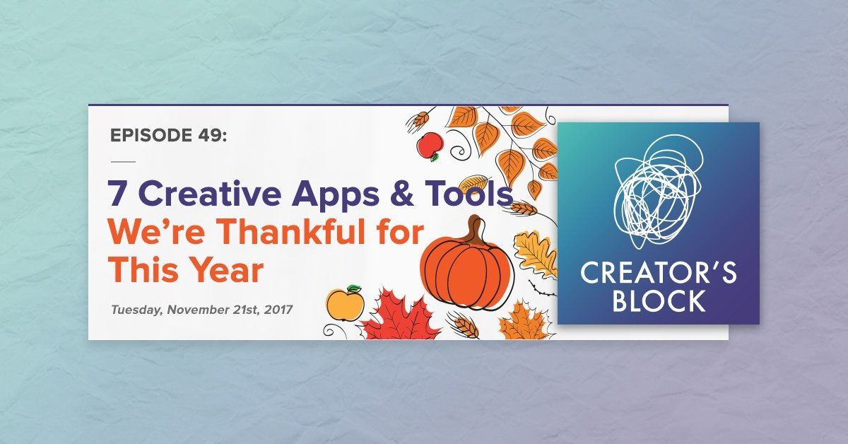 Creator's Block #49: 7 Creative Apps & Tools We're Thankful For [Podcast]