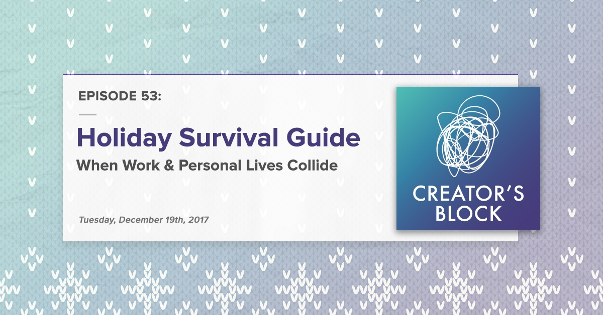 Holiday Survival Guide: When Work & Personal Lives Collide (Creator's Block, Ep. 53)
