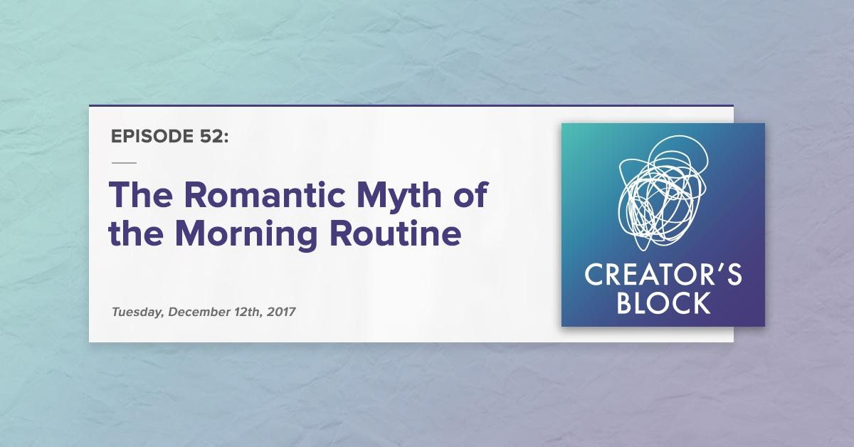 """The Romantic Myth of the Morning Routine"" (Creator's Block, Ep. 52)"