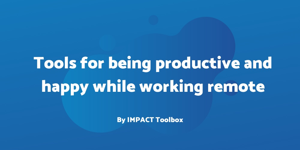 4 tools for being productive and happy while working remote [IMPACT Toolbox Mar. 2020]