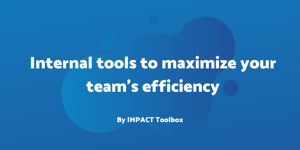 4 internal tools to maximize your team's efficiency [IMPACT Toolbox]