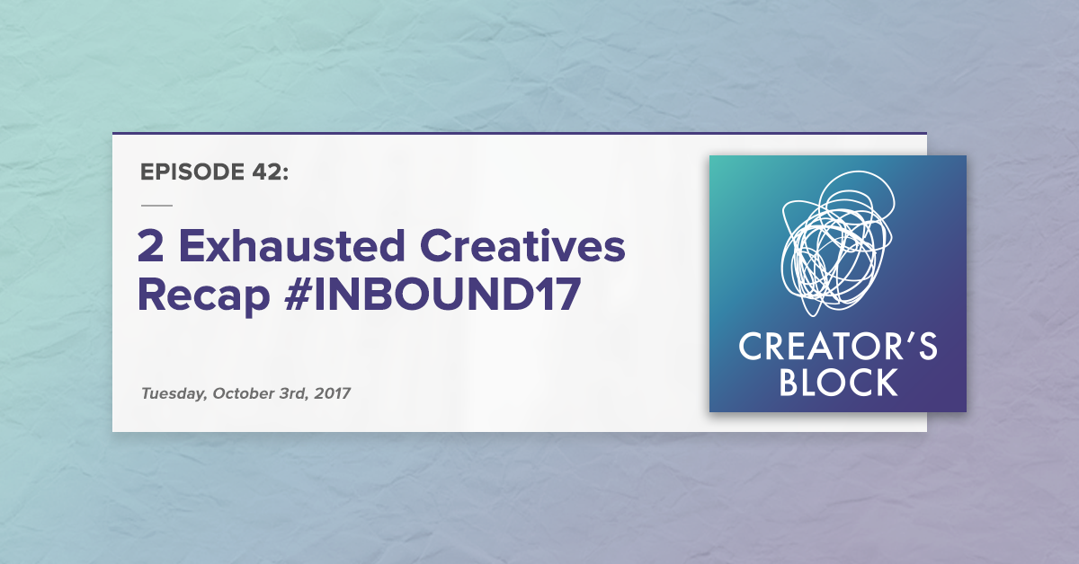 Creator's Block #42 [Podcast]: 2 Exhausted Creatives Recap #INBOUND17