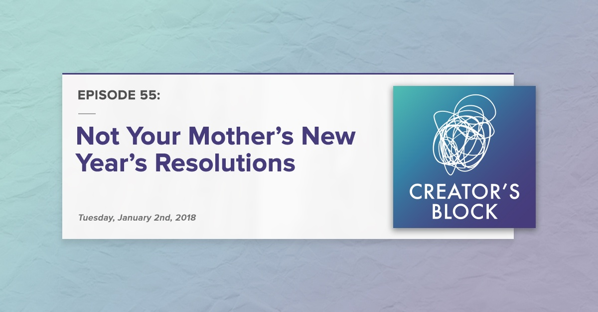 """""""Not Your Mother's New Year's Resolutions"""" (Creator's Block, Ep. 55)"""