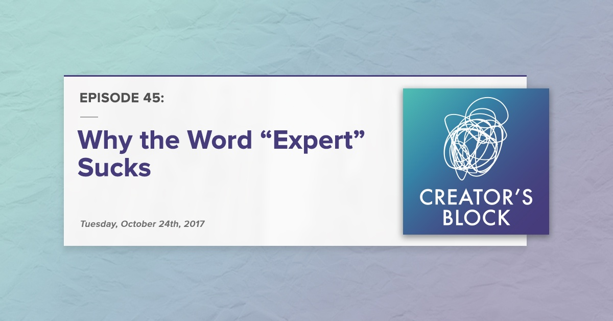 "Creator's Block #45 [Podcast]: Why the Word ""Expert"" Sucks"