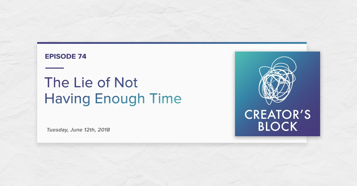 """The Lie of Not Having Enough Time"" (Creator's Block, Ep. 74)"