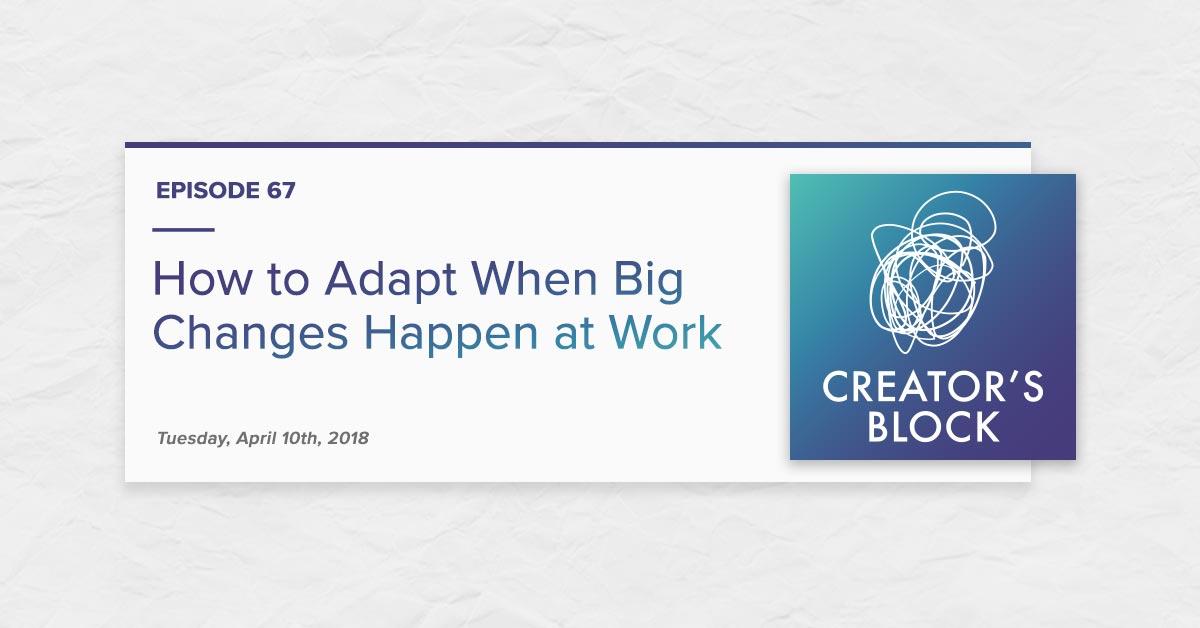 "How to Adapt When Big Changes Happen at Work"" (Creator's Block, Ep. 67)"