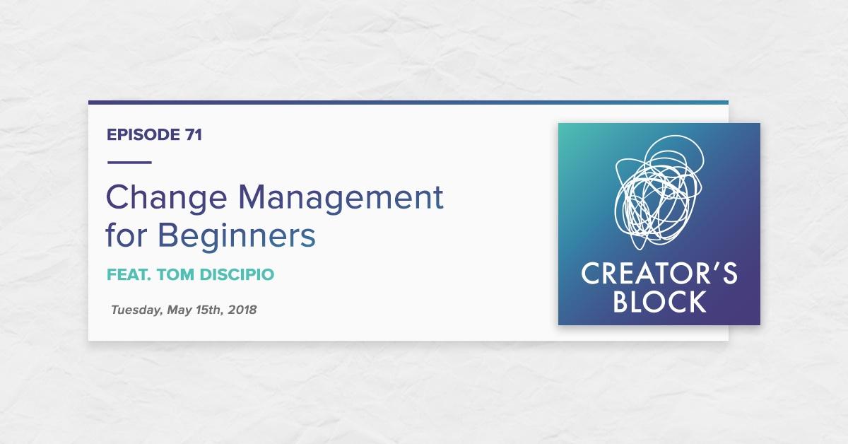 """Change Management for Beginners, feat. Tom DiScipio"" (Creator's Block, Ep. 71)"