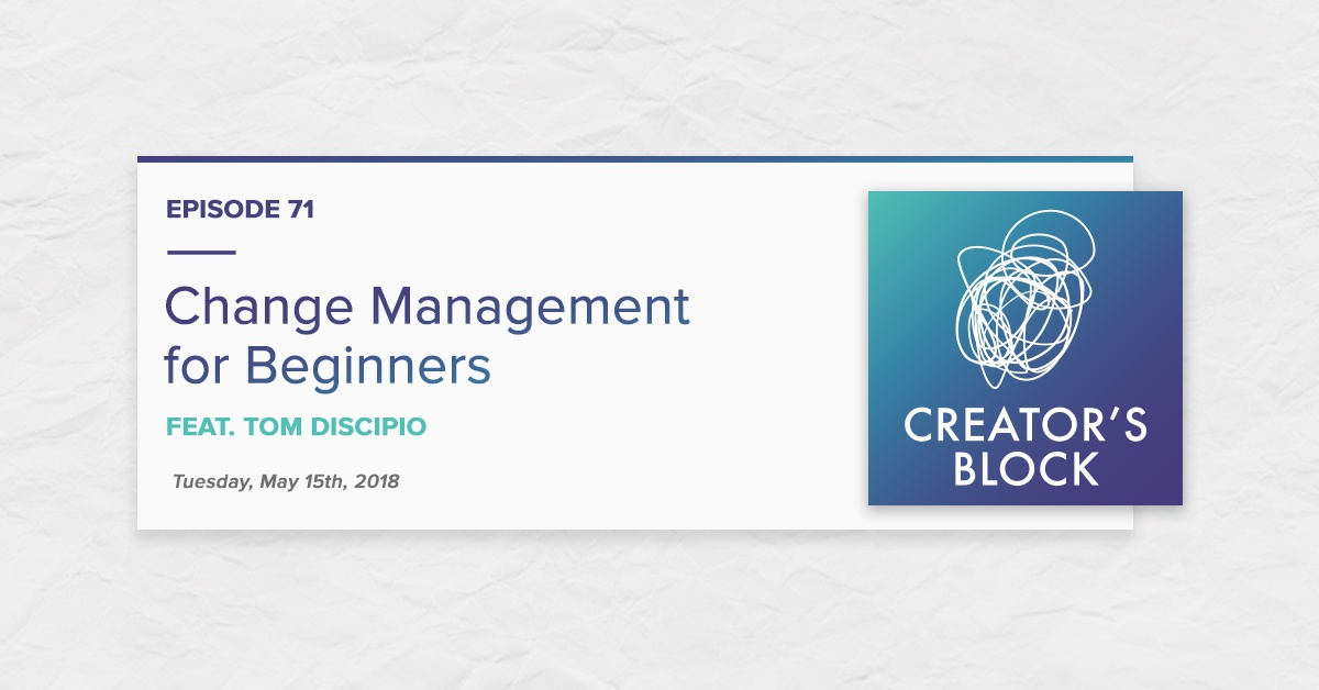 Change Management for Beginners, feat. Tom DiScipio (Creator's Block, Ep. 71)