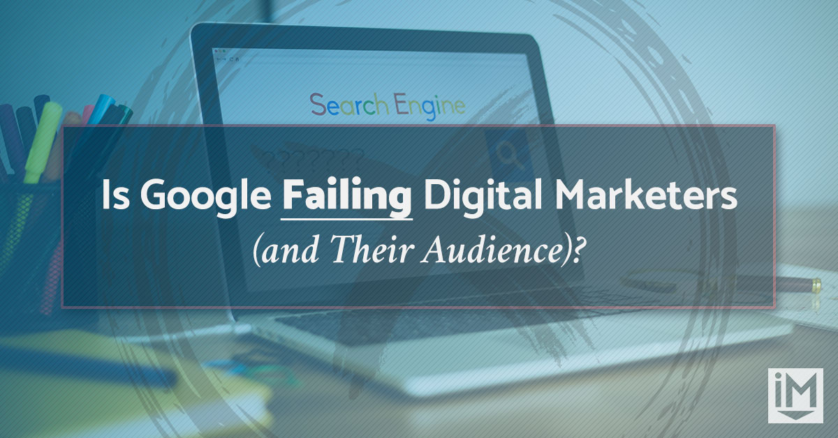 Is Google Failing Digital Marketers (and Their Audience)?