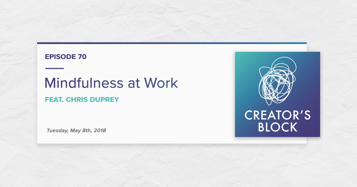Mindfulness at Work, feat. Chris Duprey (Creator's Block, Ep. 70)